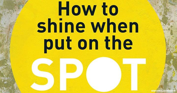 How to shine when put on the spot